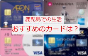 鹿児島でおすすめのクレジットカードってなんだ?ということで調べてみました